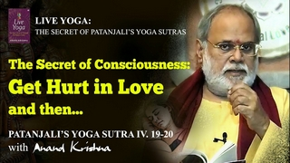 The Secret of Consciousness: Get Hurt in Love and then… – Yoga Sutra 4: 19-20 | Anand Krishna